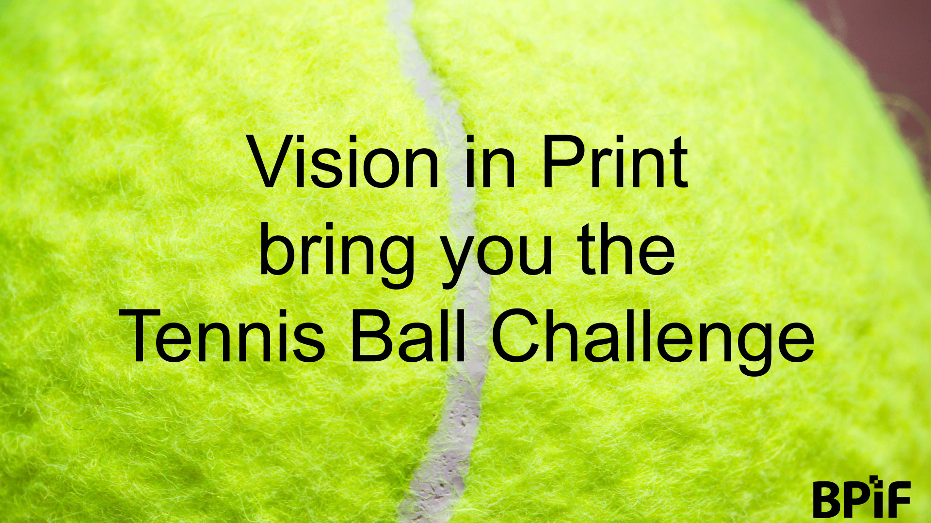 Vision in Print bring you the Tennis Ball Challenge